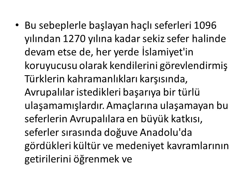 Bu sebeplerle başlayan haçlı seferleri 1096 yılından 1270 yılına kadar sekiz sefer halinde devam etse de, her yerde İslamiyet in koruyucusu olarak kendilerini görevlendirmiş Türklerin kahramanlıkları karşısında, Avrupalılar istedikleri başarıya bir türlü ulaşamamışlardır.