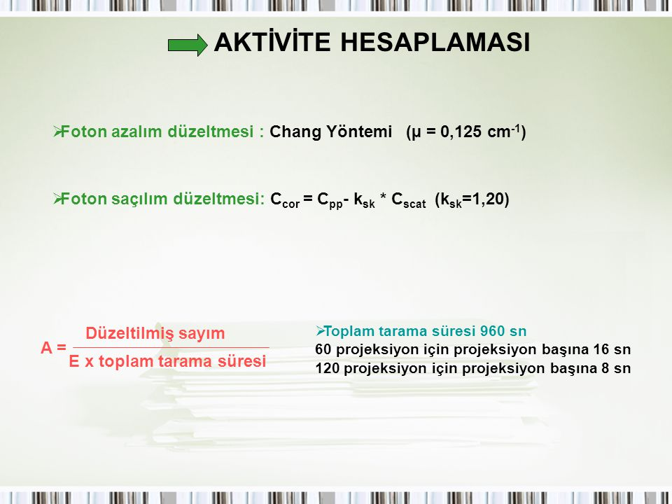 AKTİVİTE HESAPLAMASI Foton azalım düzeltmesi : Chang Yöntemi (µ = 0,125 cm-1) Foton saçılım düzeltmesi: Ccor = Cpp- ksk * Cscat (ksk=1,20)