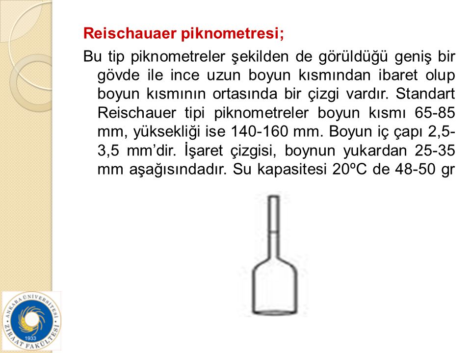 Reischauaer piknometresi; Bu tip piknometreler şekilden de görüldüğü geniş bir gövde ile ince uzun boyun kısmından ibaret olup boyun kısmının ortasında bir çizgi vardır.