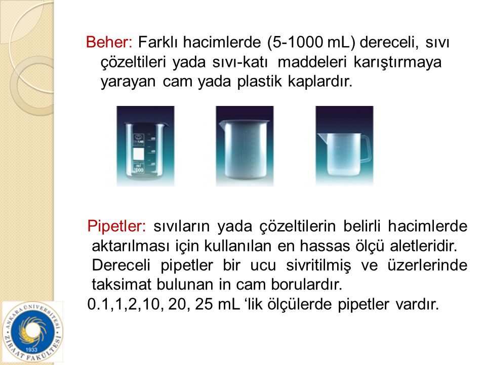 Beher: Farklı hacimlerde (5-1000 mL) dereceli, sıvı çözeltileri yada sıvı-katı maddeleri karıştırmaya yarayan cam yada plastik kaplardır.