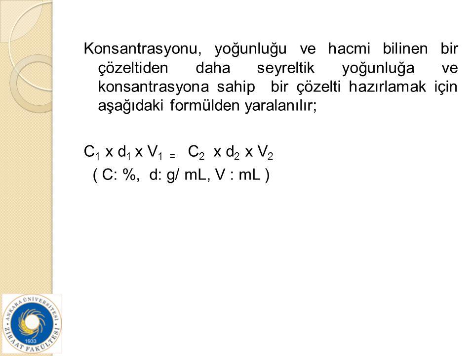 Konsantrasyonu, yoğunluğu ve hacmi bilinen bir çözeltiden daha seyreltik yoğunluğa ve konsantrasyona sahip bir çözelti hazırlamak için aşağıdaki formülden yaralanılır; C1 x d1 x V1 = C2 x d2 x V2 ( C: %, d: g/ mL, V : mL )