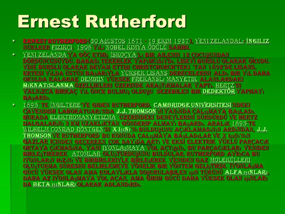Ernest Rutherford Ernest Rutherford (30 Ağustos 1871 - 19 Ekim 1937), Yeni Zelandalı-İngiliz nükleer fizikçi. 1908 yılı Nobel Kimya Ödülü sahibi.
