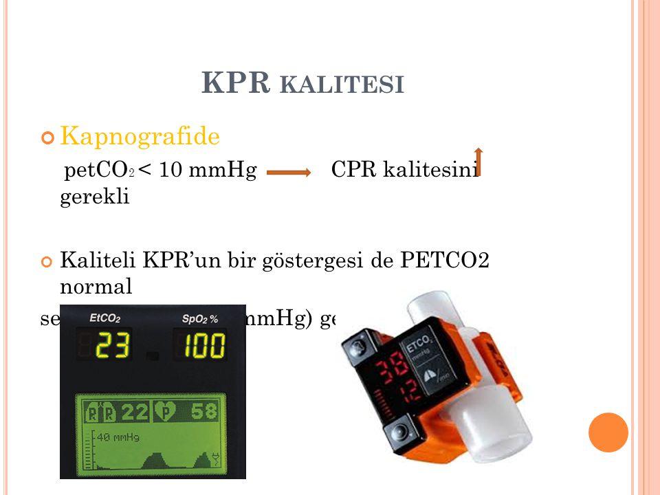 KPR kalitesi Kapnografide petCO2 < 10 mmHg CPR kalitesini gerekli