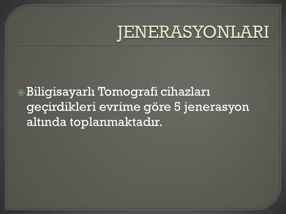 JENERASYONLARI Biligisayarlı Tomografi cihazları geçirdikleri evrime göre 5 jenerasyon altında toplanmaktadır.