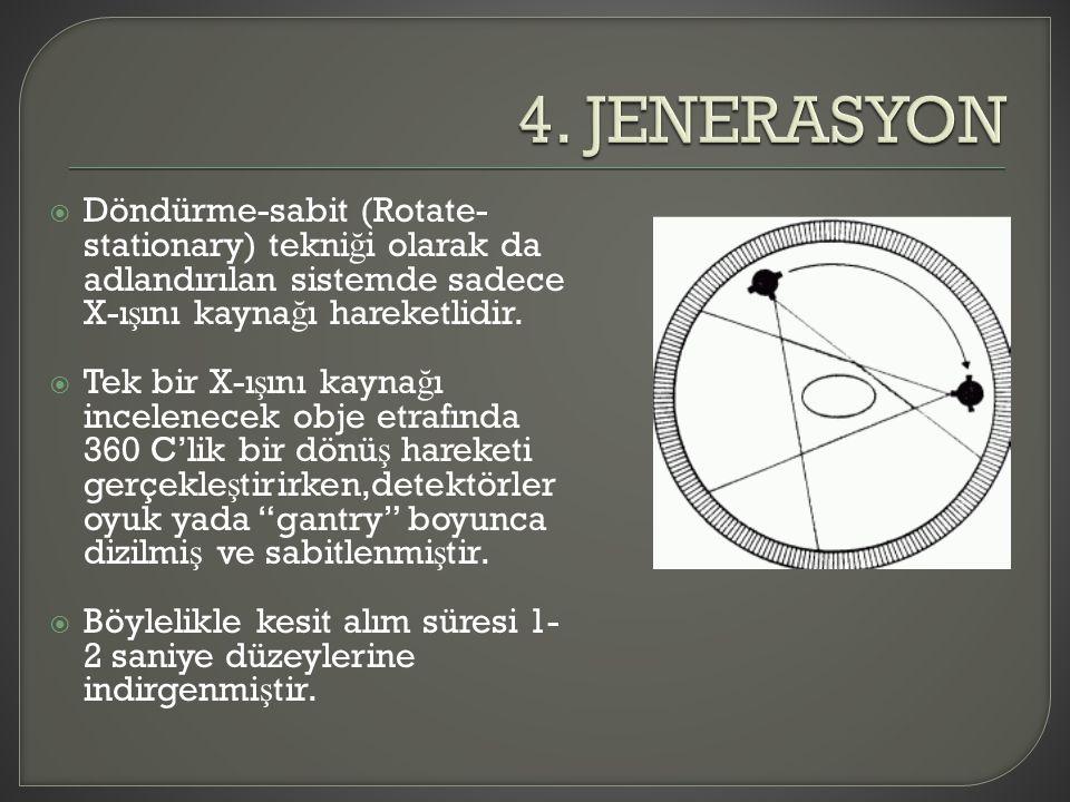 4. JENERASYON Döndürme-sabit (Rotate-stationary) tekniği olarak da adlandırılan sistemde sadece X-ışını kaynağı hareketlidir.