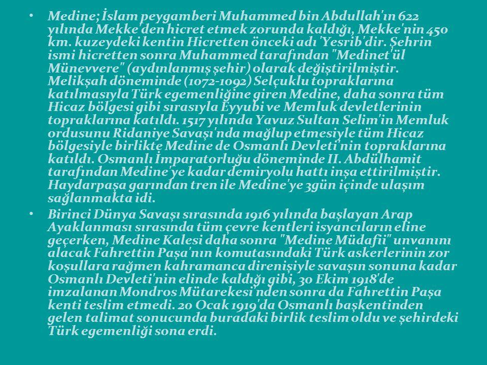 Medine; İslam peygamberi Muhammed bin Abdullah ın 622 yılında Mekke den hicret etmek zorunda kaldığı, Mekke nin 450 km. kuzeydeki kentin Hicretten önceki adı Yesrib dir. Şehrin ismi hicretten sonra Muhammed tarafından Medinet ül Münevvere (aydınlanmış şehir) olarak değiştirilmiştir. Melikşah döneminde (1072-1092) Selçuklu topraklarına katılmasıyla Türk egemenliğine giren Medine, daha sonra tüm Hicaz bölgesi gibi sırasıyla Eyyubi ve Memluk devletlerinin topraklarına katıldı. 1517 yılında Yavuz Sultan Selim in Memluk ordusunu Ridaniye Savaşı nda mağlup etmesiyle tüm Hicaz bölgesiyle birlikte Medine de Osmanlı Devleti nin topraklarına katıldı. Osmanlı İmparatorluğu döneminde II. Abdülhamit tarafından Medine ye kadar demiryolu hattı inşa ettirilmiştir. Haydarpaşa garından tren ile Medine ye 3gün içinde ulaşım sağlanmakta idi.