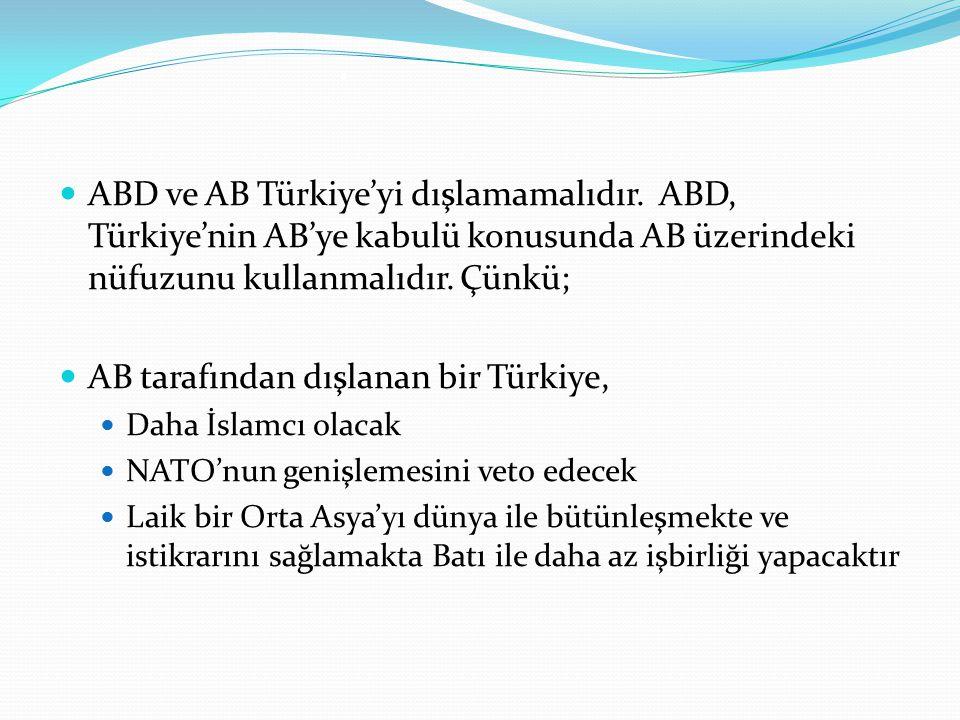 . ABD ve AB Türkiye'yi dışlamamalıdır. ABD, Türkiye'nin AB'ye kabulü konusunda AB üzerindeki nüfuzunu kullanmalıdır. Çünkü;