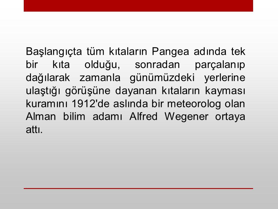 Başlangıçta tüm kıtaların Pangea adında tek bir kıta olduğu, sonradan parçalanıp dağılarak zamanla günümüzdeki yerlerine ulaştığı görüşüne dayanan kıtaların kayması kuramını 1912 de aslında bir meteorolog olan Alman bilim adamı Alfred Wegener ortaya attı.