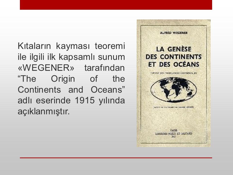 Kıtaların kayması teoremi ile ilgili ilk kapsamlı sunum «WEGENER» tarafından The Origin of the Continents and Oceans adlı eserinde 1915 yılında açıklanmıştır.