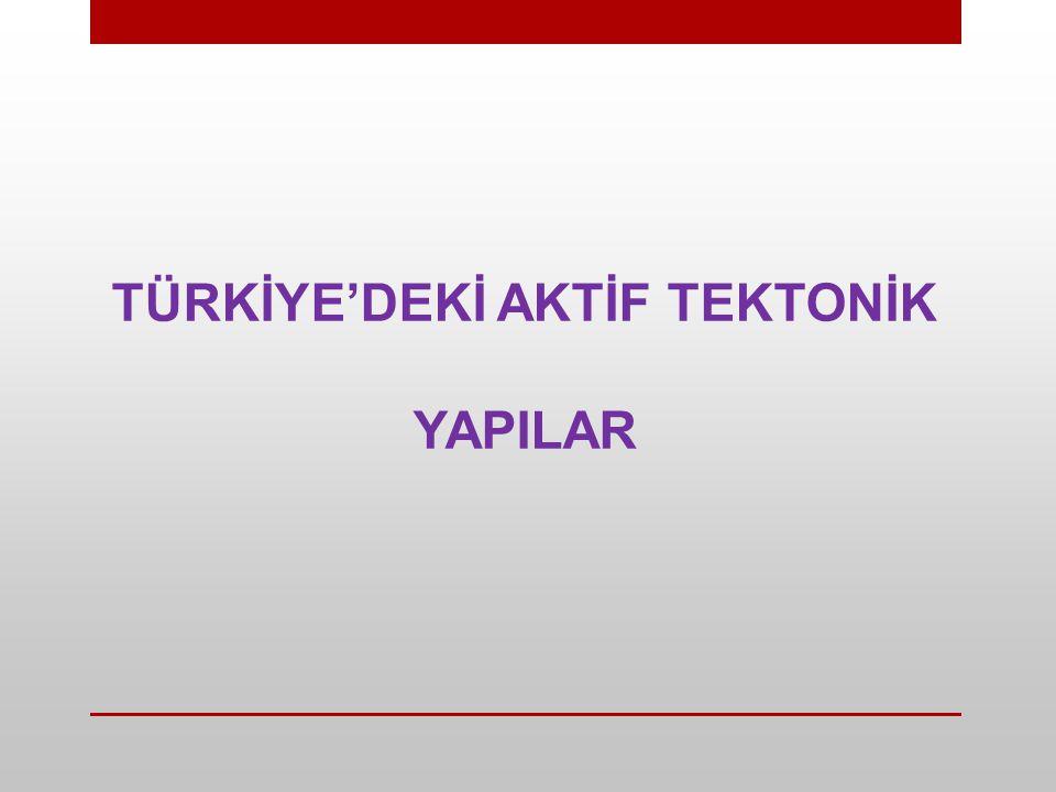 TÜRKİYE'DEKİ AKTİF TEKTONİK YAPILAR