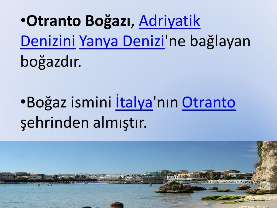 Otranto Boğazı, Adriyatik Denizini Yanya Denizi ne bağlayan boğazdır.