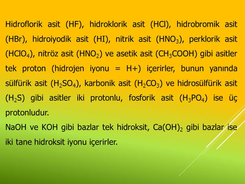 Hidroflorik asit (HF), hidroklorik asit (HCl), hidrobromik asit (HBr), hidroiyodik asit (HI), nitrik asit (HNO3), perklorik asit (HClO4), nitröz asit (HNO2) ve asetik asit (CH3COOH) gibi asitler tek proton (hidrojen iyonu = H+) içerirler, bunun yanında sülfürik asit (H2SO4), karbonik asit (H2CO3) ve hidrosülfürik asit (H2S) gibi asitler iki protonlu, fosforik asit (H3PO4) ise üç protonludur.