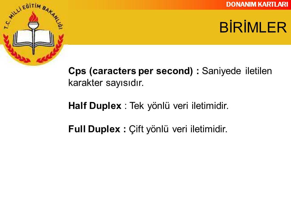 BİRİMLER Cps (caracters per second) : Saniyede iletilen karakter sayısıdır. Half Duplex : Tek yönlü veri iletimidir.