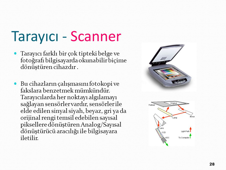 Tarayıcı - Scanner Tarayıcı farklı bir çok tipteki belge ve fotoğrafı bilgisayarda okunabilir biçime dönüştüren cihazdır .