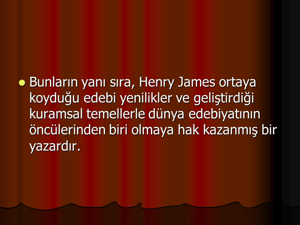 Bunların yanı sıra, Henry James ortaya koyduğu edebi yenilikler ve geliştirdiği kuramsal temellerle dünya edebiyatının öncülerinden biri olmaya hak kazanmış bir yazardır.