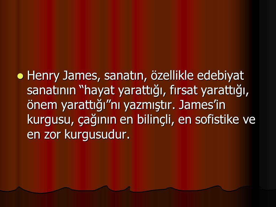 Henry James, sanatın, özellikle edebiyat sanatının hayat yarattığı, fırsat yarattığı, önem yarattığı nı yazmıştır.