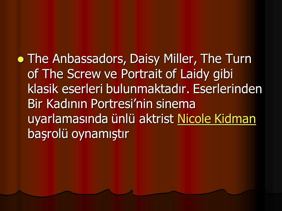 The Anbassadors, Daisy Miller, The Turn of The Screw ve Portrait of Laidy gibi klasik eserleri bulunmaktadır.