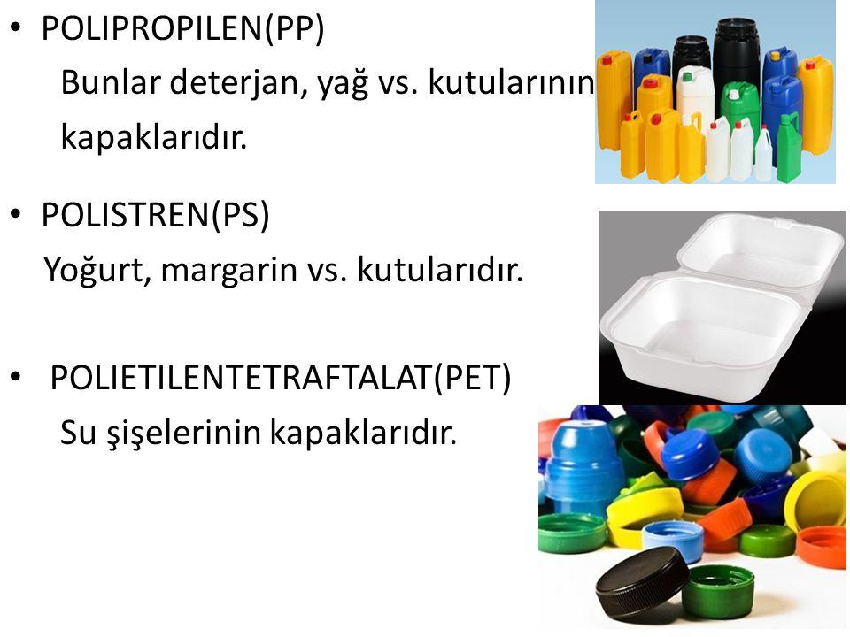POLIPROPILEN(PP) Bunlar deterjan, yağ vs. kutularının. kapaklarıdır. POLISTREN(PS) Yoğurt, margarin vs. kutularıdır.