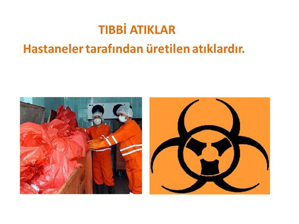 TIBBİ ATIKLAR Hastaneler tarafından üretilen atıklardır.