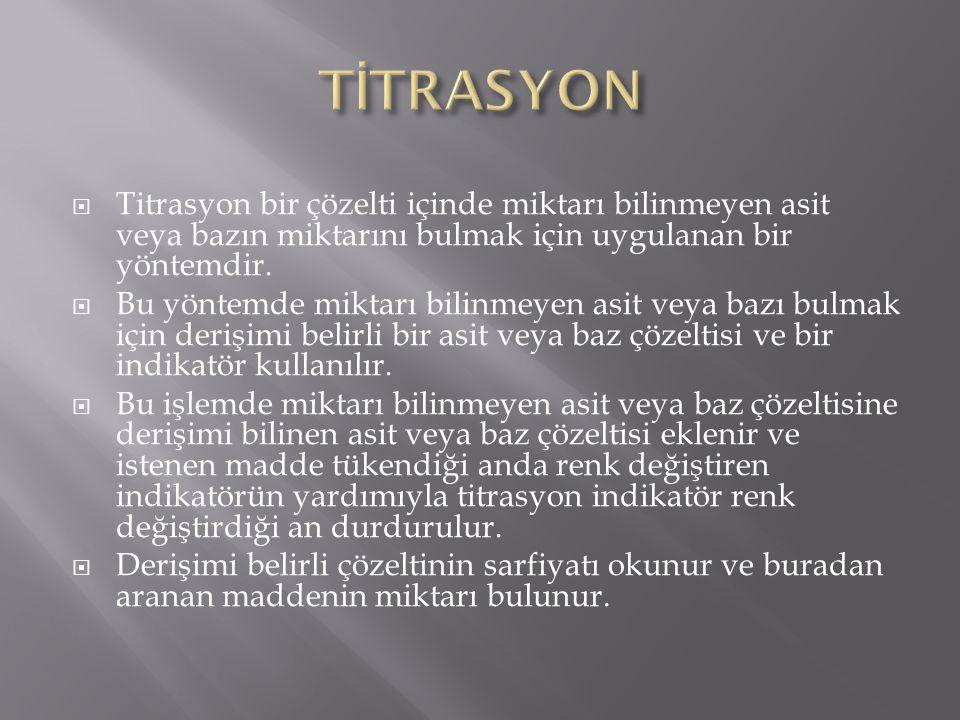 TİTRASYON Titrasyon bir çözelti içinde miktarı bilinmeyen asit veya bazın miktarını bulmak için uygulanan bir yöntemdir.