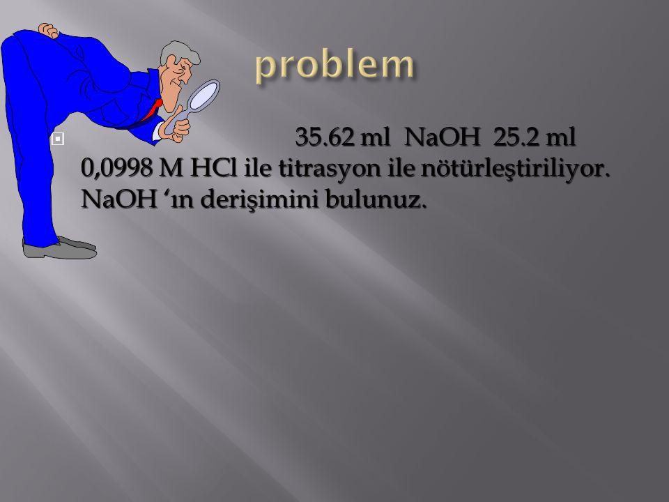 problem 35.62 ml NaOH 25.2 ml 0,0998 M HCl ile titrasyon ile nötürleştiriliyor.