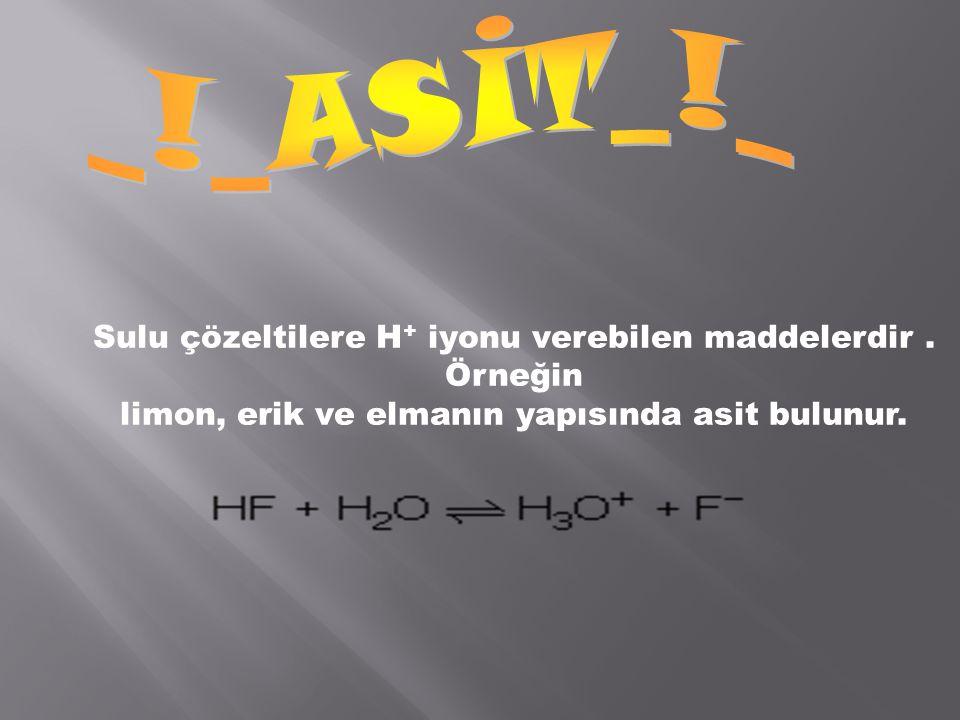_!_ASİT_!_ Sulu çözeltilere H+ iyonu verebilen maddelerdir . Örneğin