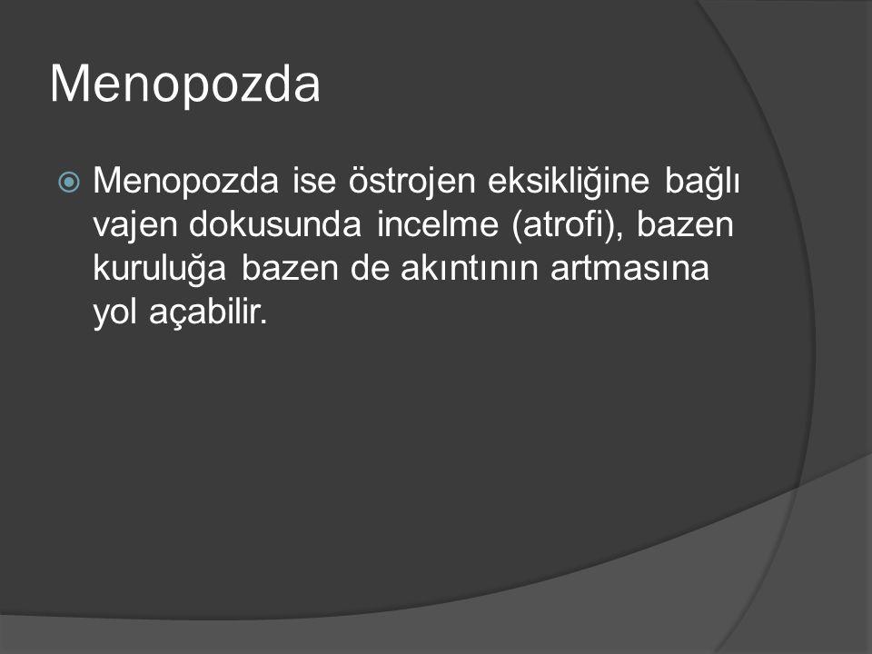 Menopozda Menopozda ise östrojen eksikliğine bağlı vajen dokusunda incelme (atrofi), bazen kuruluğa bazen de akıntının artmasına yol açabilir.