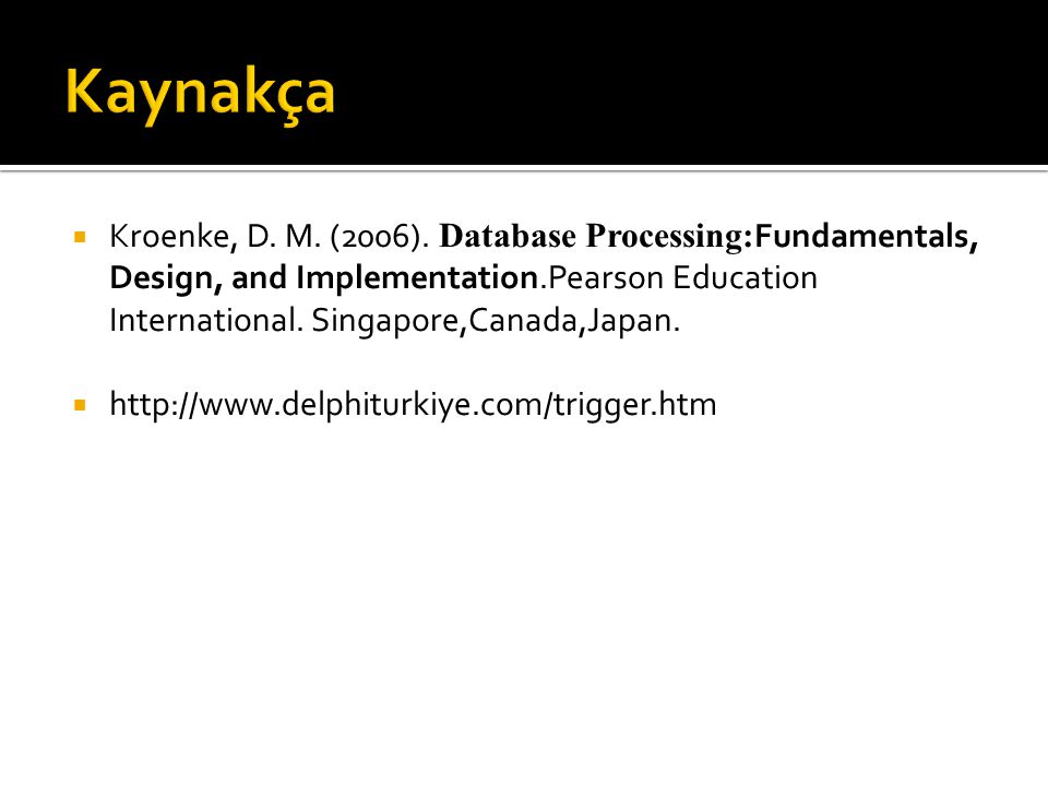 Kaynakça Kroenke, D. M. (2006). Database Processing:Fundamentals, Design, and Implementation.Pearson Education International. Singapore,Canada,Japan.