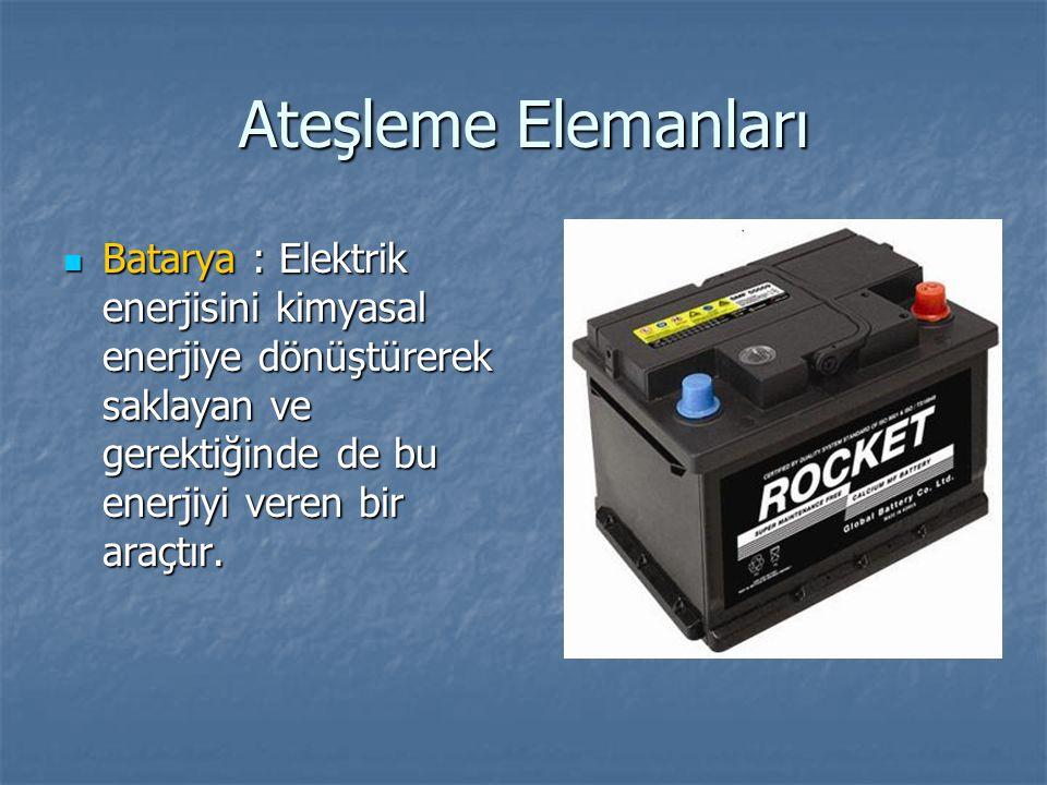Ateşleme Elemanları Batarya : Elektrik enerjisini kimyasal enerjiye dönüştürerek saklayan ve gerektiğinde de bu enerjiyi veren bir araçtır.