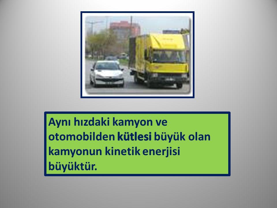 Aynı hızdaki kamyon ve otomobilden kütlesi büyük olan kamyonun kinetik enerjisi büyüktür.