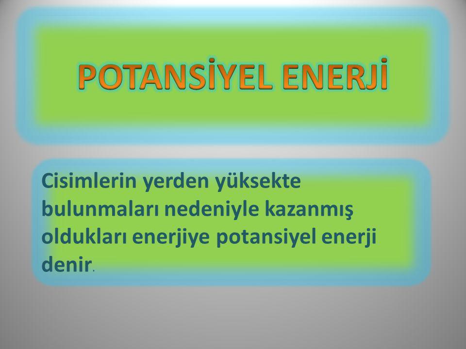 POTANSİYEL ENERJİ Cisimlerin yerden yüksekte bulunmaları nedeniyle kazanmış oldukları enerjiye potansiyel enerji denir.