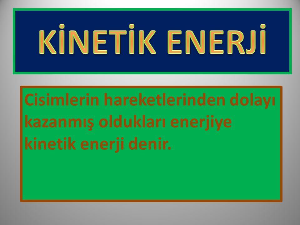 KİNETİK ENERJİ Cisimlerin hareketlerinden dolayı kazanmış oldukları enerjiye kinetik enerji denir.