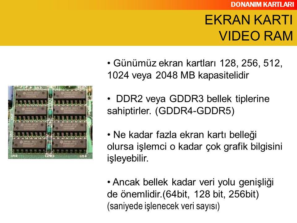 EKRAN KARTI VIDEO RAM Günümüz ekran kartları 128, 256, 512, 1024 veya 2048 MB kapasitelidir.