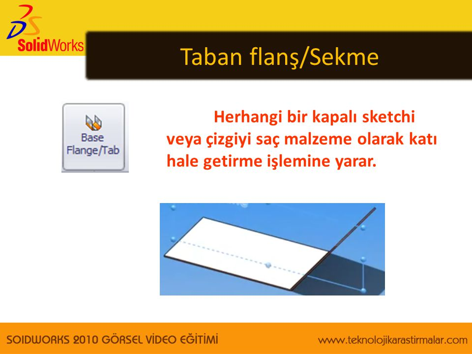 Taban flanş/Sekme Herhangi bir kapalı sketchi veya çizgiyi saç malzeme olarak katı hale getirme işlemine yarar.