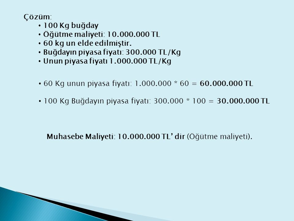 Çözüm: 100 Kg buğday. Öğütme maliyeti: 10.000.000 TL. 60 kg un elde edilmiştir. Buğdayın piyasa fiyatı: 300.000 TL/Kg.