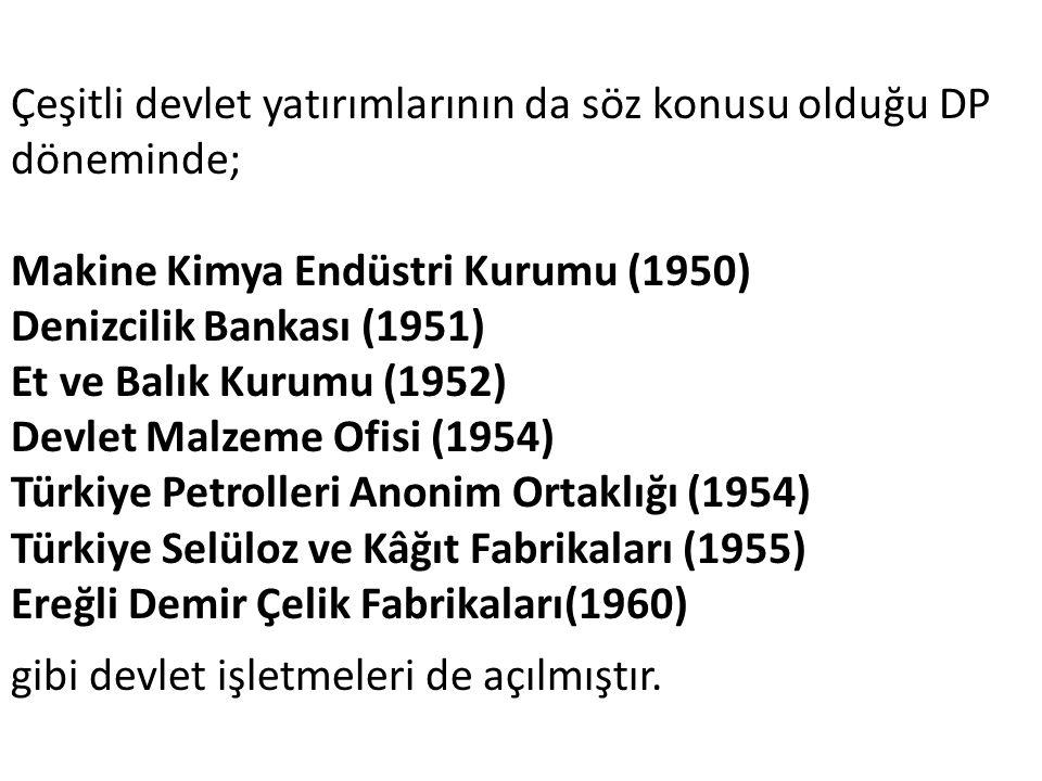 Çeşitli devlet yatırımlarının da söz konusu olduğu DP döneminde; Makine Kimya Endüstri Kurumu (1950) Denizcilik Bankası (1951) Et ve Balık Kurumu (1952) Devlet Malzeme Ofisi (1954) Türkiye Petrolleri Anonim Ortaklığı (1954) Türkiye Selüloz ve Kâğıt Fabrikaları (1955) Ereğli Demir Çelik Fabrikaları(1960) gibi devlet işletmeleri de açılmıştır.