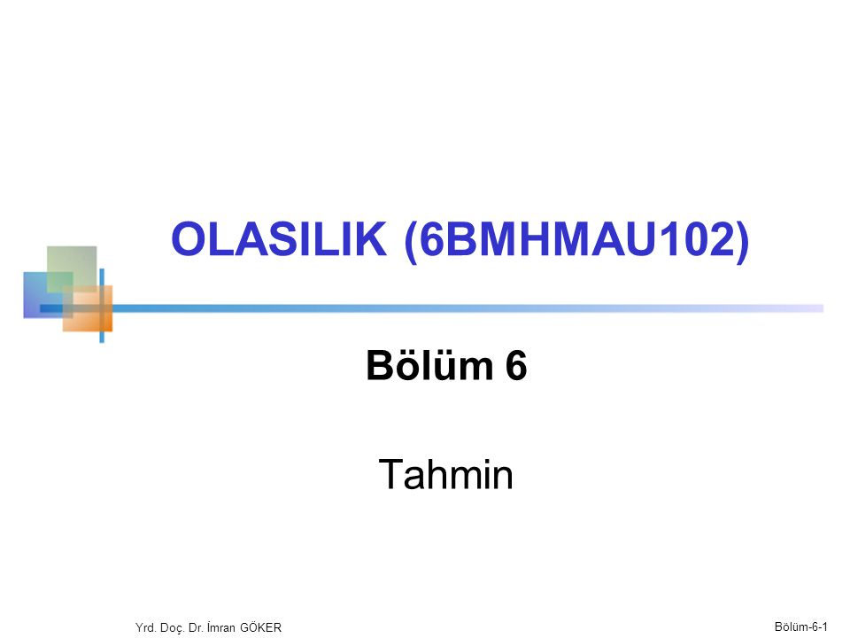 OLASILIK (6BMHMAU102) Bölüm 6 Tahmin Yrd. Doç. Dr. İmran GÖKER