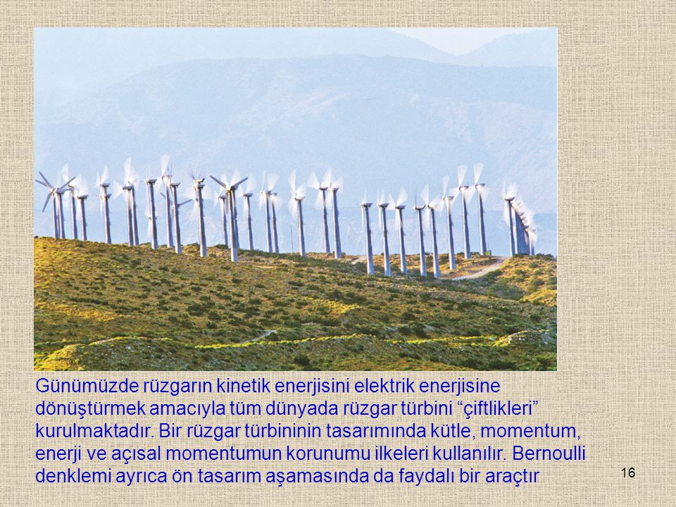 Günümüzde rüzgarın kinetik enerjisini elektrik enerjisine dönüştürmek amacıyla tüm dünyada rüzgar türbini çiftlikleri kurulmaktadır.