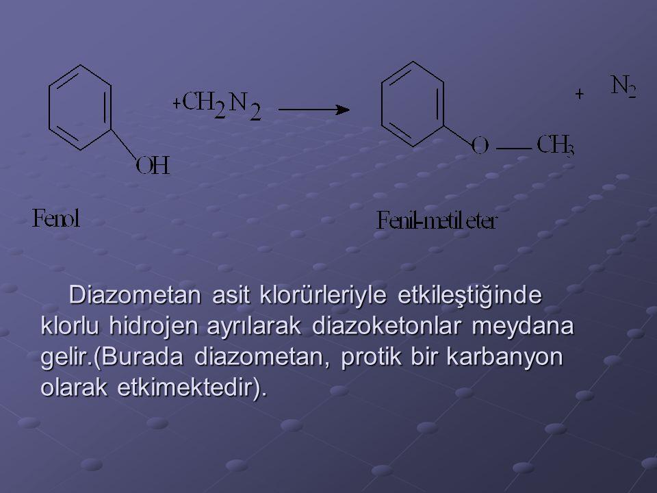 Diazometan asit klorürleriyle etkileştiğinde klorlu hidrojen ayrılarak diazoketonlar meydana gelir.(Burada diazometan, protik bir karbanyon olarak etkimektedir).