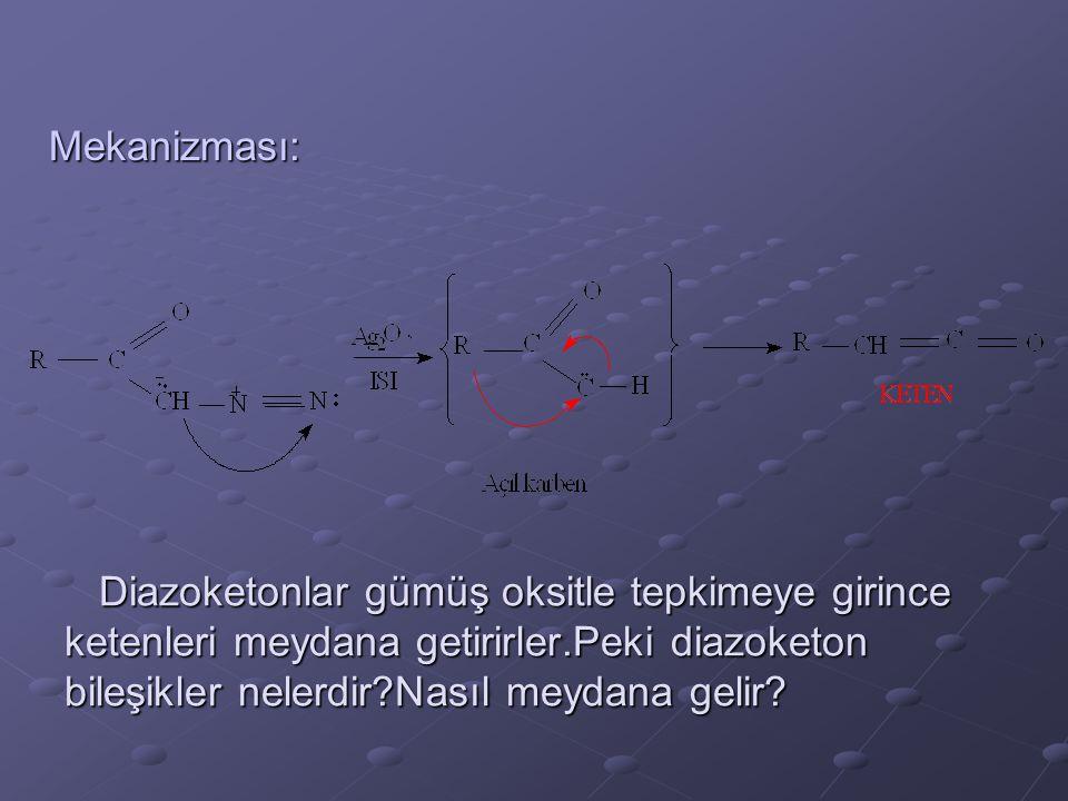 Mekanizması: Diazoketonlar gümüş oksitle tepkimeye girince ketenleri meydana getirirler.Peki diazoketon bileşikler nelerdir Nasıl meydana gelir