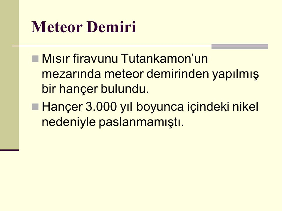 Meteor Demiri Mısır firavunu Tutankamon'un mezarında meteor demirinden yapılmış bir hançer bulundu.