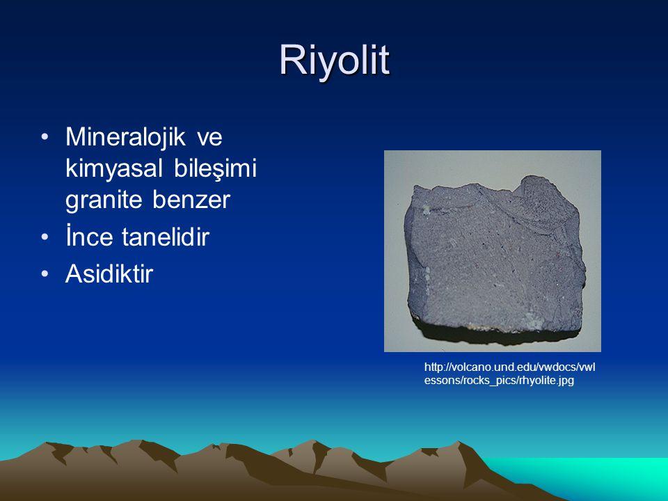 Riyolit Mineralojik ve kimyasal bileşimi granite benzer İnce tanelidir