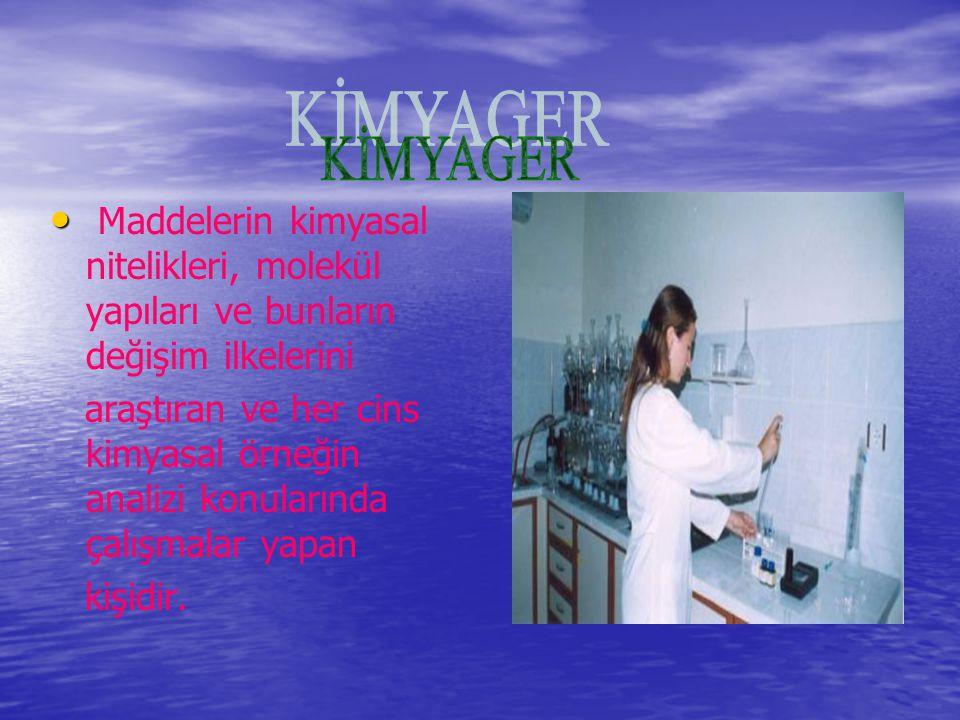 KİMYAGER Maddelerin kimyasal nitelikleri, molekül yapıları ve bunların değişim ilkelerini.