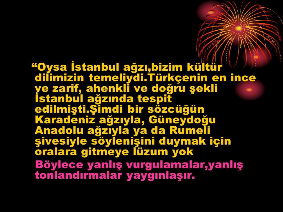 Oysa İstanbul ağzı,bizim kültür dilimizin temeliydi