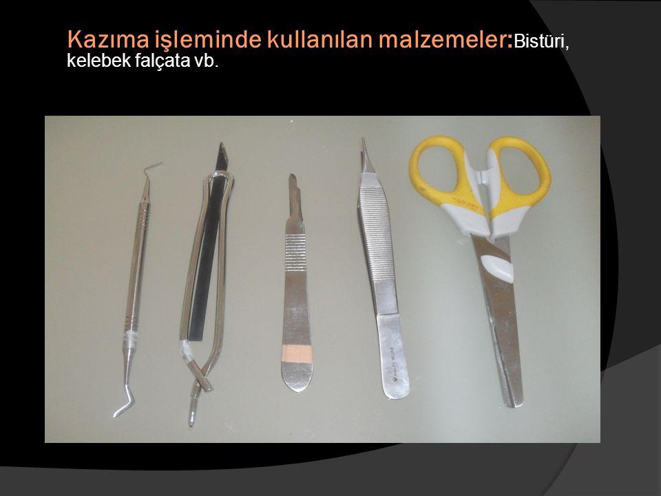 Kazıma işleminde kullanılan malzemeler:Bistüri, kelebek falçata vb.