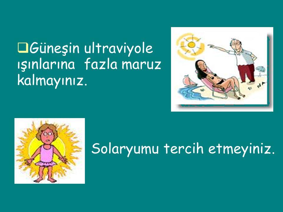 Güneşin ultraviyole ışınlarına fazla maruz kalmayınız. Solaryumu tercih etmeyiniz.