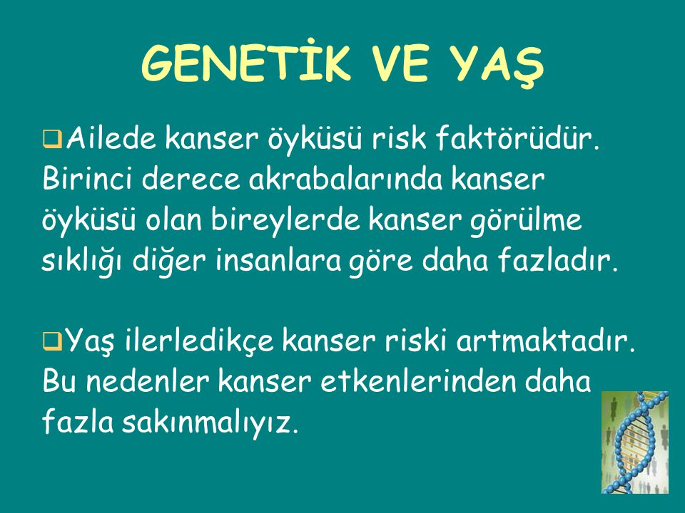 GENETİK VE YAŞ Ailede kanser öyküsü risk faktörüdür.