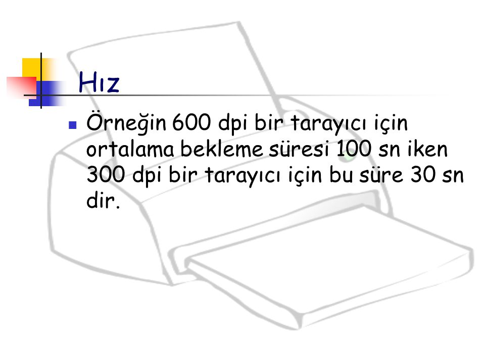 Hız Örneğin 600 dpi bir tarayıcı için ortalama bekleme süresi 100 sn iken 300 dpi bir tarayıcı için bu süre 30 sn dir.