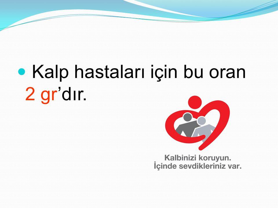 Kalp hastaları için bu oran 2 gr'dır.