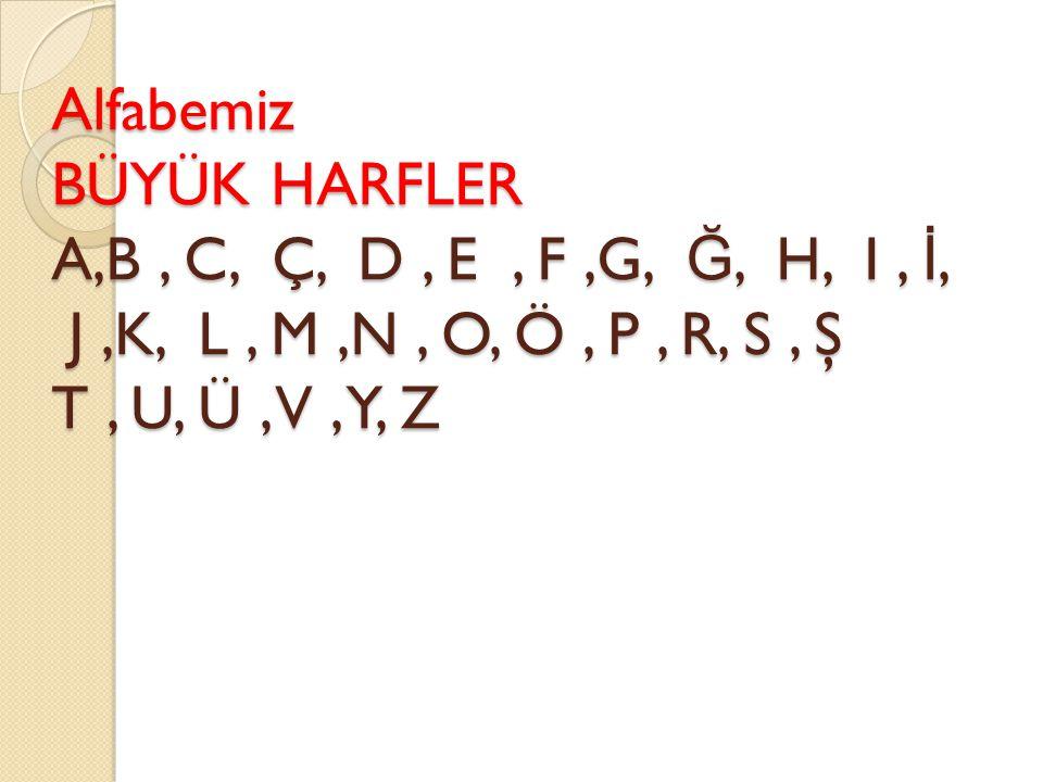 Alfabemiz BÜYÜK HARFLER A,B , C, Ç, D , E , F ,G, Ğ, H, I , İ, J ,K, L , M ,N , O, Ö , P , R, S , Ş T , U, Ü , V , Y, Z